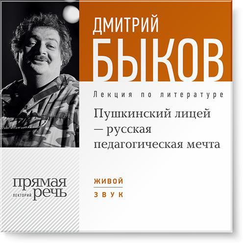 Дмитрий Быков Лекция «Пушкинский лицей – русская педагогическая мечта»