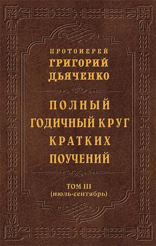 Протоиерей Григорий Дьяченко Полный годичный круг кратких поучений. Том III (июль – сентябрь)