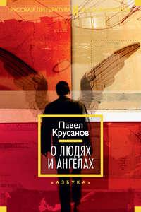 Крусанов, Павел  - О людях и ангелах (сборник)
