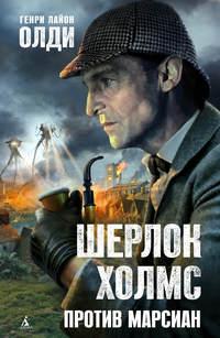 Олди, Генри Лайон  - Шерлок Холмс против марсиан