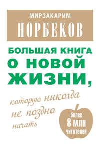 Норбеков, Мирзакарим  - Большая книга о новой жизни, которую никогда не поздно начать (сборник)