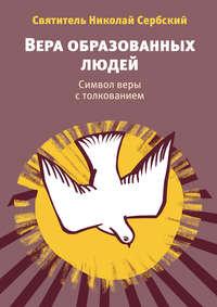 Велимирович, Святитель Николай Сербский  - Вера образованных людей. Символ веры с толкованием