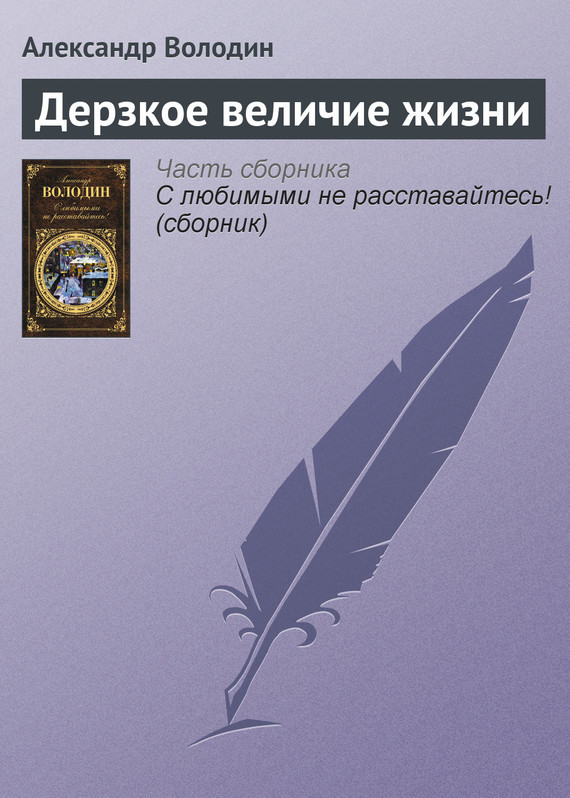 Александр Володин Дерзкое величие жизни