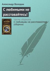 Володин, Александр  - С любимыми не расставайтесь! (сборник)