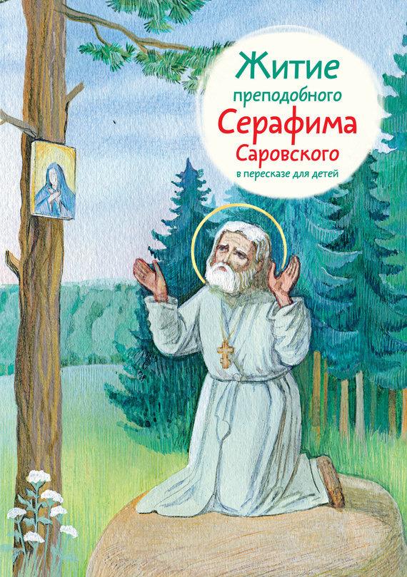 Александр Ткаченко Житие преподобного Серафима Саровского в пересказе для детей