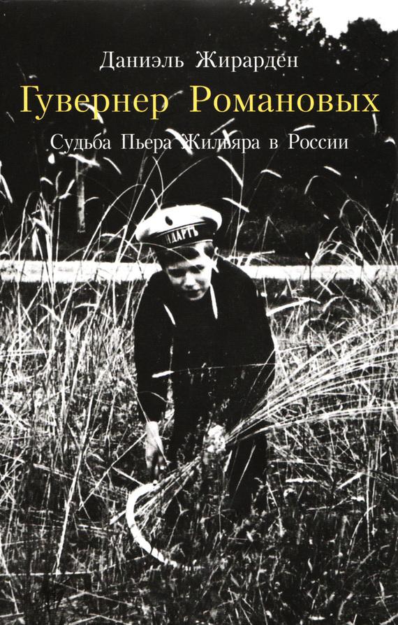 Даниэль Жирарден - Гувернер Романовых. Cудьба Пьера Жильяра в России