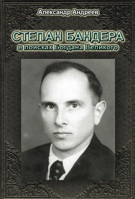 Александр Андреев Степан Бандера в поисках Богдана Великого