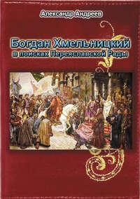 - Богдан Хмельницкий в поисках Переяславской Рады
