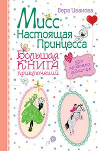 - Мисс Настоящая Принцесса. Большая книга приключений для классных девчонок (сборник)