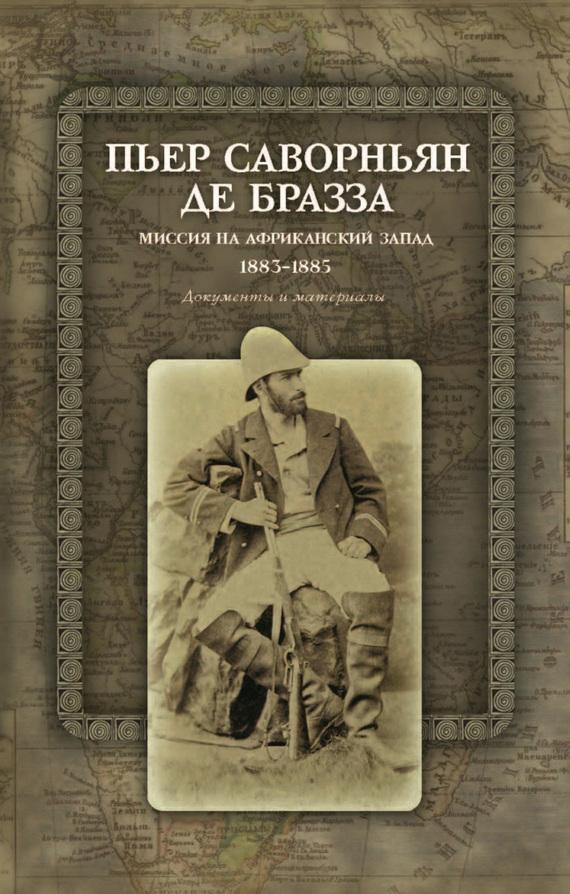 Пьер Саворньян де Бразза - Миссия на Африканский Запад. 1883–1885. Документы и материалы