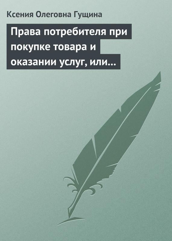 Ксения Олеговна Гущина Права потребителя при покупке товара и оказании услуг, или Потребитель всегда прав