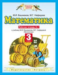 Башмаков, М. И.  - Математика. 3 класс. Рабочая тетрадь №1 к учебнику М. И. Башмакова, М. Г. Нефёдовой «Математика»