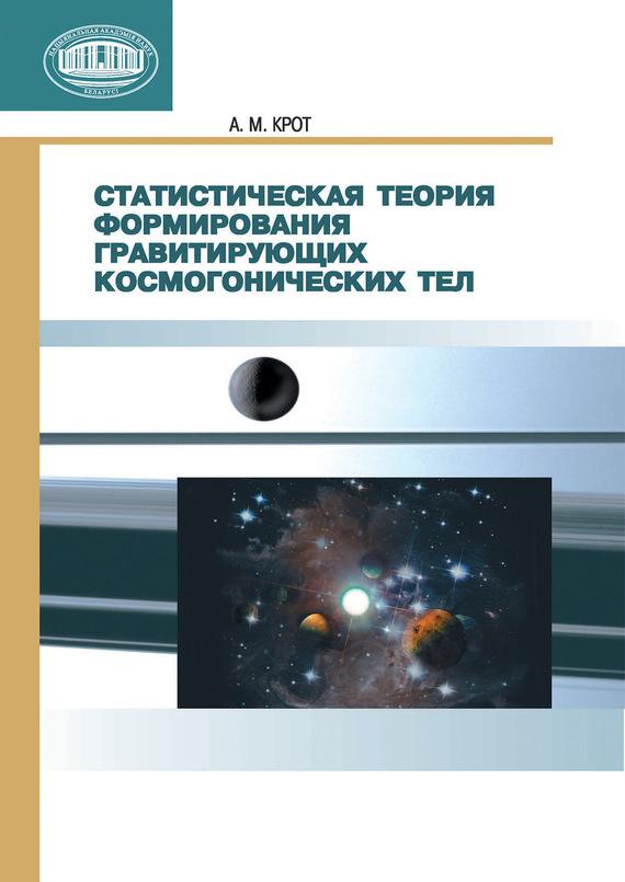 А. М. Крот Статистическая теория формирования гравитирующих космогонических тел