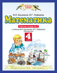 Башмаков, М. И.  - Математика. 4 класс. Рабочая тетрадь №2 к учебнику М. И. Башмакова, М. Г. Нефёдовой «Математика»