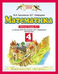 Башмаков, М. И.  - Математика. 4 класс. Рабочая тетрадь №1 к учебнику М. И. Башмакова, М. Г. Нефёдовой «Математика»