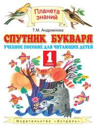 Андрианова, Т. М.  - Спутник букваря. Учебное пособие для читающих детей. 1 класс