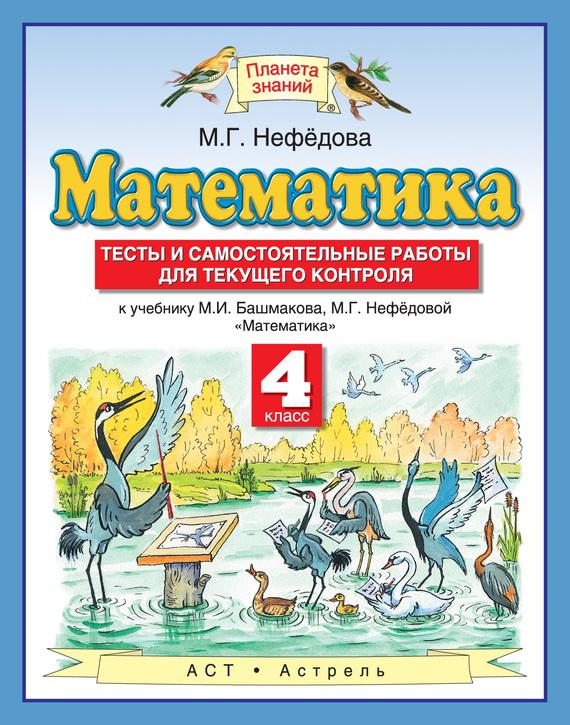 М. Г. Нефедова Математика. Тесты и самостоятельные работы для текущего контроля к учебнику М. И. Башмакова, М. Г. Нефёдовой «Математика». 4 класс