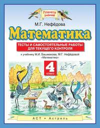 - Математика. Тесты и самостоятельные работы для текущего контроля к учебнику М. И. Башмакова, М. Г. Нефёдовой «Математика». 4 класс