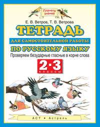 Ветров, Е. В.  - Тетрадь для самостоятельной работы по русскому языку. Проверяем безударные гласные в корне слова. 2-3 классы