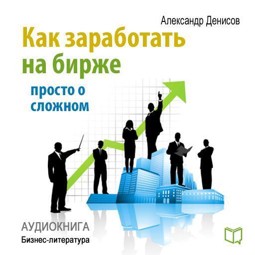 Александр Денисов Как заработать на бирже. Просто о сложном