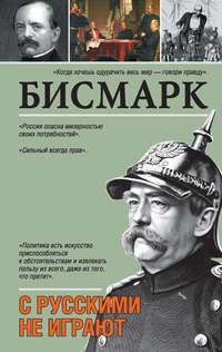 Бисмарк, Отто фон  - С русскими не играют