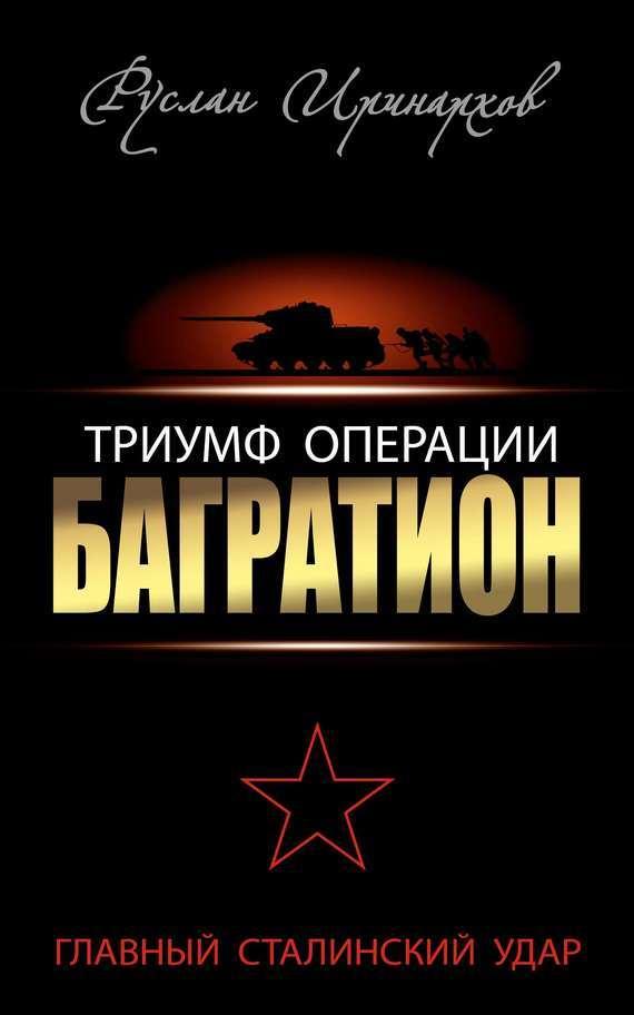 Руслан Иринархов Триумф операции «Багратион». Главный Сталинский удар операция багратион в гродно
