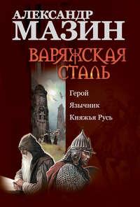 Мазин, Александр  - Варяжская сталь: Герой. Язычник. Княжья Русь
