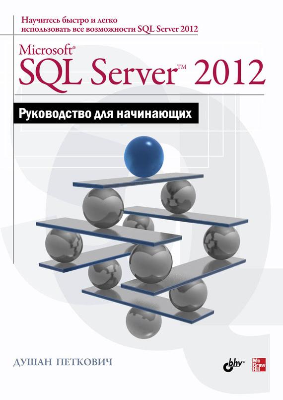 Microsoft SQL Server 2012. Руководство для начинающих ( Душан Петкович  )