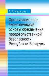 Иванцов, П. И.  - Организационно-экономические основы обеспечения продовольственной безопасности Республики Беларусь