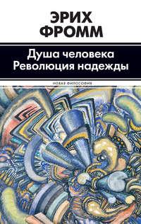 Фромм, Эрих  - Душа человека. Революция надежды (сборник)
