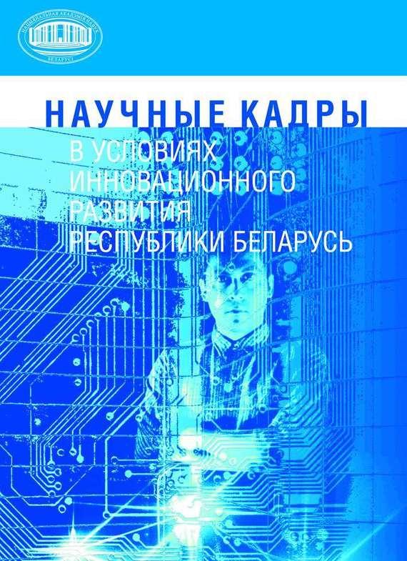 купить М. И. Артюхин Научные кадры в условиях инновационного развития Республики Беларусь по цене 120 рублей