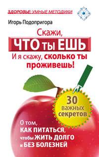 Подопригора, Игорь  - Скажи, что ты ешь, и я скажу, сколько ты проживешь!