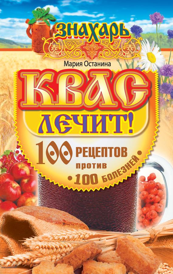 Мария Останина Квас лечит! 100 рецептов против 100 болезней русский дар традиционный квас 2 л