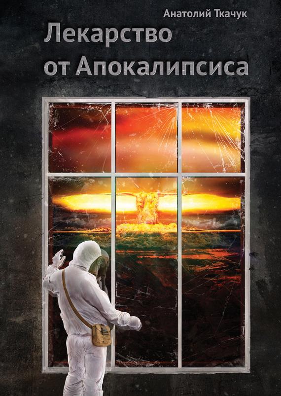 Анатолий Ткачук Лекарство от Апокалипсиса