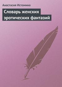 Истомина, Анастасия  - Словарь женских эротических фантазий