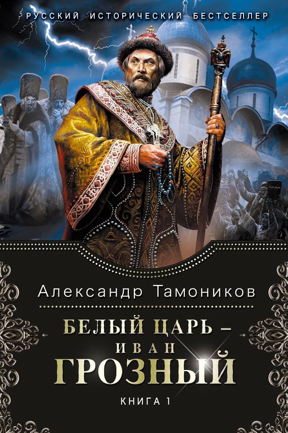 Александр Тамоников Белый царь – Иван Грозный. Книга 1