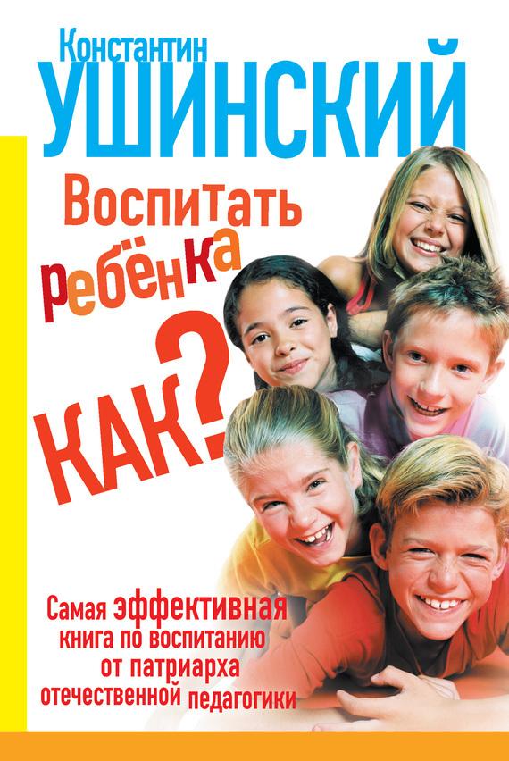 Константин Ушинский Воспитать ребенка как?