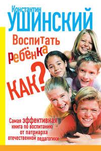 Ушинский, Константин  - Воспитать ребенка как?