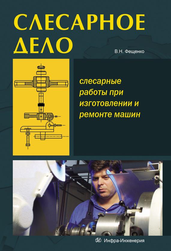 В. Н. Фещенко Слесарное дело. Слесарные работы при изготовлении и ремонте машин. Книга 1