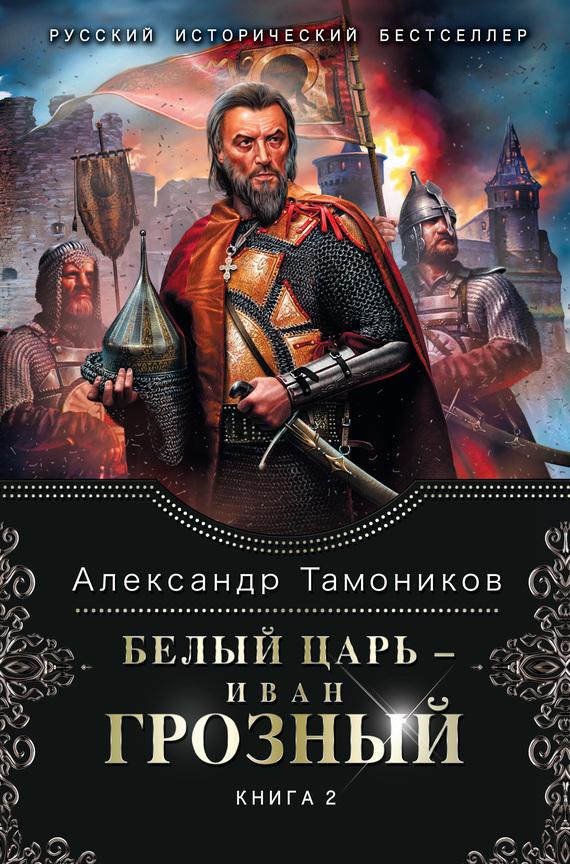 Александр Тамоников Белый царь – Иван Грозный. Книга 2