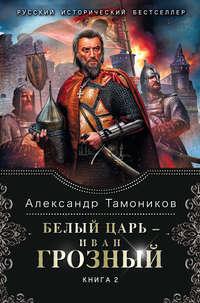 Тамоников, Александр  - Белый царь – Иван Грозный. Книга 2
