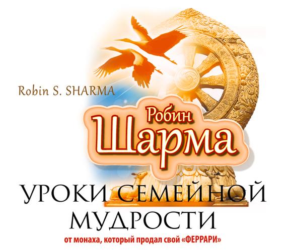 Робин Шарма Уроки семейной мудрости от монаха, который продал свой «Феррари» шарма робин путь к величию