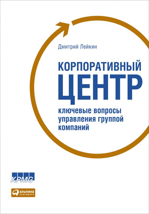 Дмитрий Лейкин Корпоративный центр. Ключевые вопросы управления группой компаний корпоративный пейнтбол