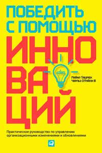 Ташмен, Майкл  - Победить с помощью инноваций. Практическое руководство по управлению организационными изменениями и обновлениями