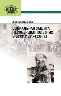 Соловьянов, А. П.  - Социальная защита несовершеннолетних в БССР (1921—1930 гг.)