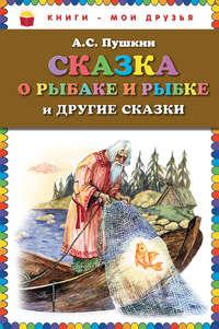 Пушкин, Александр  - Сказка о рыбаке и рыбке и другие сказки