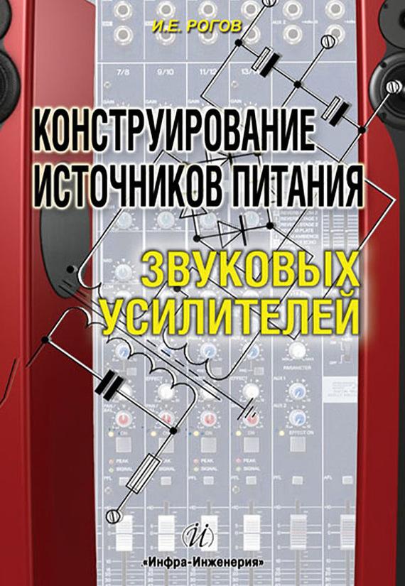 И. Е. Рогов Конструирование источников питания звуковых усилителей ситников а в электротехнические основы источников питания