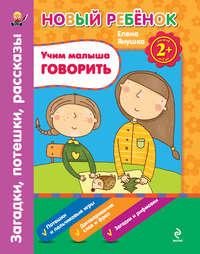Янушко, Елена  - Учим малыша говорить. Загадки, потешки, рассказы