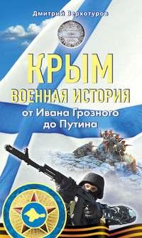 Верхотуров, Дмитрий  - Крым. Военная история. От Ивана Грозного до Путина