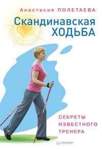 Полетаева, Анастасия  - Скандинавская ходьба. Секреты известного тренера